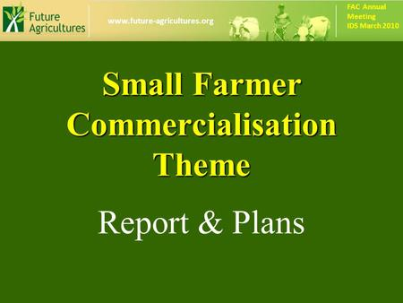 Www.future-agricultures.org FAC Annual Meeting IDS March 2010 Small Farmer Commercialisation Theme Report & Plans.