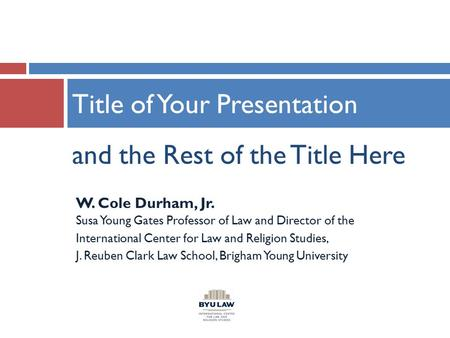 And the Rest of the Title Here Title of Your Presentation W. Cole Durham, Jr. Susa Young Gates Professor of Law and Director of the International Center.