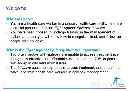 1 |1 | Welcome Why am I here? You are a health care worker in a primary health care facility, and are a crucial part of the Ghana Fight Against Epilepsy.