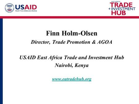 Finn Holm-Olsen Director, Trade Promotion & AGOA USAID East Africa Trade and Investment Hub Nairobi, Kenya www.eatradehub.org.