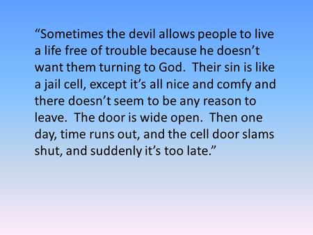 """Sometimes the devil allows people to live a life free of trouble because he doesn't want them turning to God. Their sin is like a jail cell, except it's."