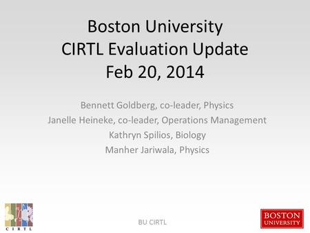 BU CIRTL Boston University CIRTL Evaluation Update Feb 20, 2014 Bennett Goldberg, co-leader, Physics Janelle Heineke, co-leader, Operations Management.