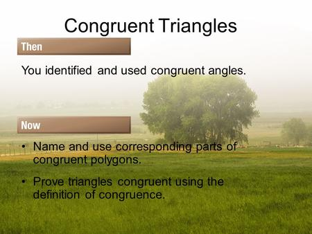 Congruent Triangles You identified and used congruent angles. Name and use corresponding parts of congruent polygons. Prove triangles congruent using the.