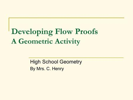 Developing Flow Proofs A Geometric Activity High School Geometry By Mrs. C. Henry.