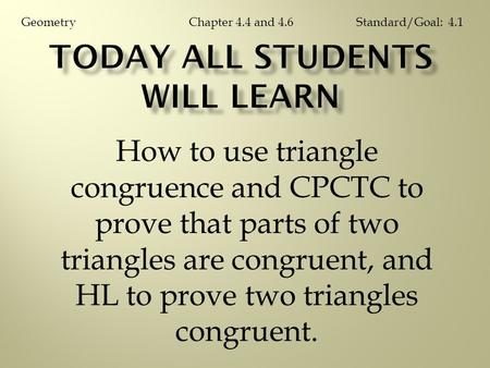 How to use triangle congruence and CPCTC to prove that parts of two triangles are congruent, and HL to prove two triangles congruent. Chapter 4.4 and 4.6GeometryStandard/Goal: