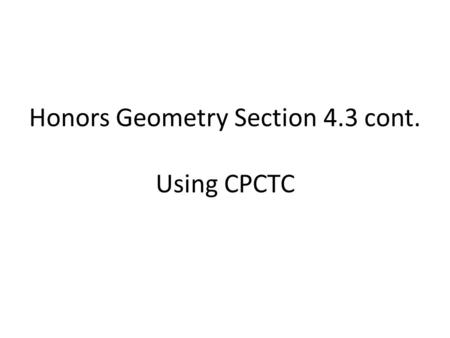 Honors Geometry Section 4.3 cont. Using CPCTC. In order to use one of the 5 congruence postulates / theorems ( )we need to show that 3 parts of one triangle.