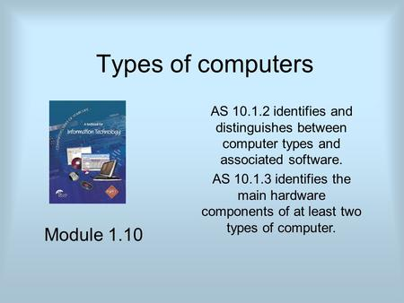 Types of computers Module 1.10 AS 10.1.2 identifies and distinguishes between computer types and associated software. AS 10.1.3 identifies the main hardware.
