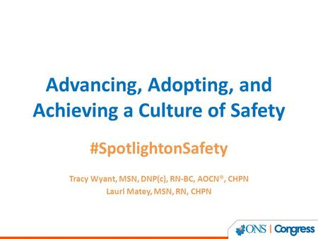 Advancing, Adopting, and Achieving a Culture of Safety #SpotlightonSafety Tracy Wyant, MSN, DNP(c), RN-BC, AOCN®, CHPN Laurl Matey, MSN, RN, CHPN.