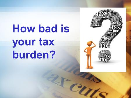 How bad is your tax burden?. Syllabus aims…. Understand taxation: direct and indirect; progressive, proportional and regressive taxes.