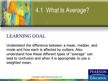 Copyright © 2009 Pearson Education, Inc. 4.1 What Is Average? LEARNING GOAL Understand the difference between a mean, median, and mode and how each is.