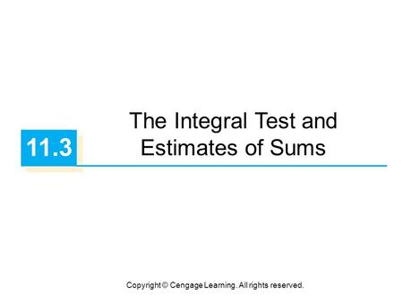 Copyright © Cengage Learning. All rights reserved. 11.3 The Integral Test and Estimates of Sums.