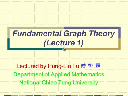 Fundamental Graph Theory (Lecture 1) Lectured by Hung-Lin Fu 傅 恆 霖 Department of Applied Mathematics National Chiao Tung University.