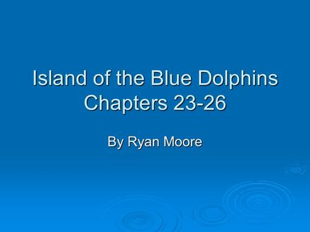 Island of the Blue Dolphins Chapters 23-26 By Ryan Moore.