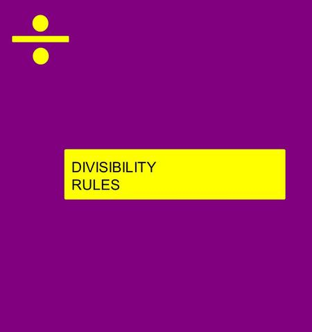 DIVISIBILITY RULES. A number is divisible by: If... 6 9 10 the number ends in 0 the number is also divisible by 2 and 3 the sum of the number's digits.