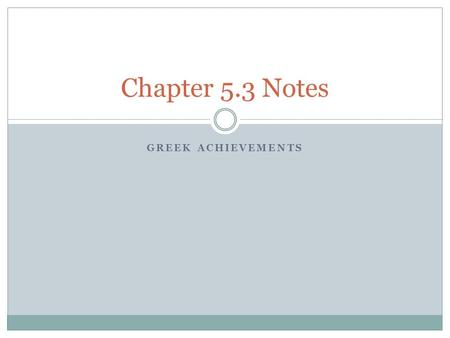 GREEK ACHIEVEMENTS Chapter 5.3 Notes. 5.3- Greek Philosophy Greek Achievements  The ancient Greeks made great achievements in philosophy, literature,