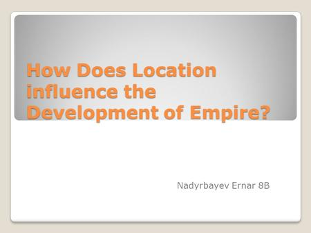 How Does Location influence the Development of Empire? Nadyrbayev Ernar 8B.