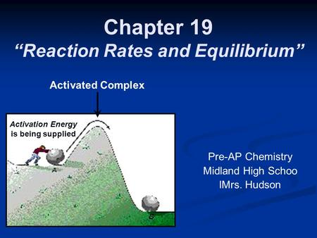 "Chapter 19 ""Reaction Rates and Equilibrium"" Pre-AP Chemistry Midland High Schoo lMrs. Hudson Activation Energy is being supplied Activated Complex."
