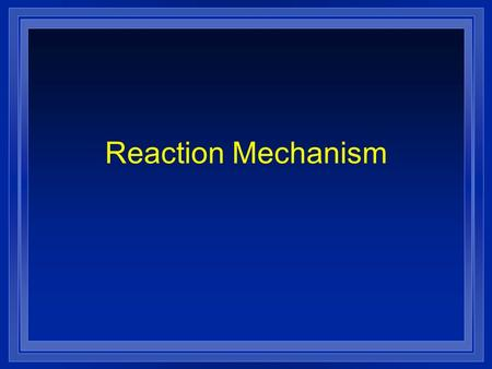 Reaction Mechanism. l Process by which a reaction occurs l Reaction occurring in a single event or step its called an elementary reaction l Total reaction.