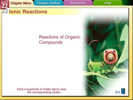 Chapter Menu Ionic Reactions Reactions of Organic Compounds Exit Click a hyperlink or folder tab to view the corresponding slides.