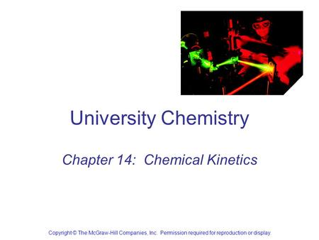 University Chemistry Chapter 14: Chemical Kinetics Copyright © The McGraw-Hill Companies, Inc. Permission required for reproduction or display.