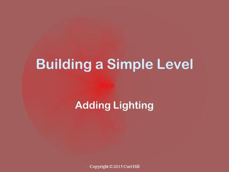 Building a Simple Level Adding Lighting Copyright © 2015 Curt Hill.
