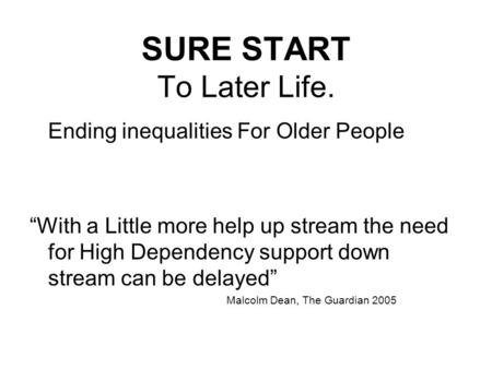"SURE START To Later Life. Ending inequalities For Older People ""With a Little more help up stream the need for High Dependency support down stream can."