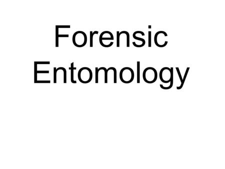 Forensic Entomology. History 101 Forensic entomology was first reported to have been used in 13th Century China (1235 murder by sickle) and was used.