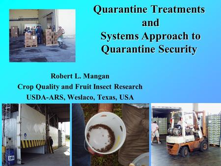 Quarantine Treatments and Systems Approach to Quarantine Security Robert L. Mangan Crop Quality and Fruit Insect Research USDA-ARS, Weslaco, Texas, USA.