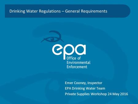Drinking Water Regulations – General Requirements Emer Cooney, Inspector EPA Drinking Water Team Private Supplies Workshop 24 May 2016.