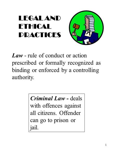 1 LEGAL AND ETHICAL PRACTICES Law - rule of conduct or action prescribed or formally recognized as binding or enforced by a controlling authority. Criminal.
