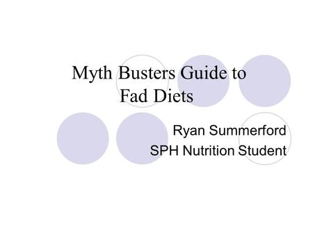 Myth Busters Guide to Fad Diets Ryan Summerford SPH Nutrition Student.