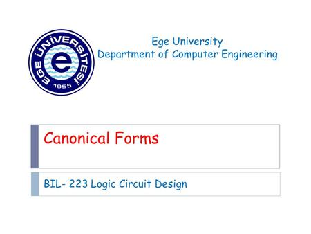 Canonical Forms BIL- 223 Logic Circuit Design Ege University Department of Computer Engineering.