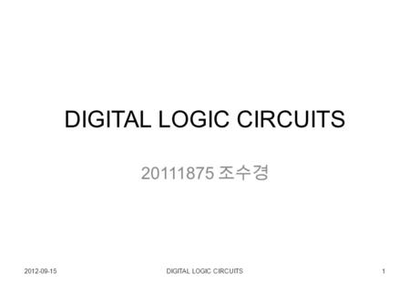 DIGITAL LOGIC CIRCUITS 20111875 조수경 2012-09-151DIGITAL LOGIC CIRCUITS.