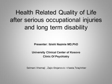 Health Related Quality of Life after serious occupational injuries and long term disability Presenter: Ibishi Nazmie MD,PhD University Clinical Center.