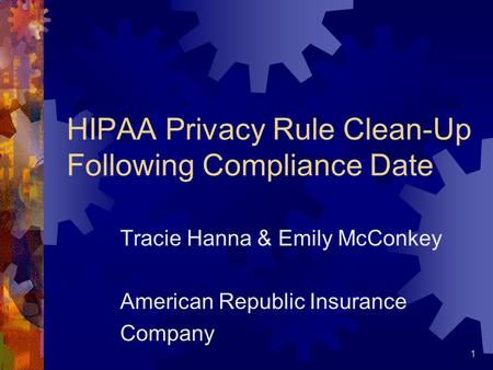 1 HIPAA Privacy Rule Clean-Up Following Compliance Date Tracie Hanna & Emily McConkey American Republic Insurance Company.