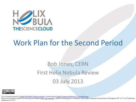 Work Plan for the Second Period Bob Jones, CERN First Helix Nebula Review 03 July 2013 1 This document produced by Members of the Helix Nebula consortium.