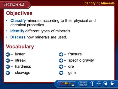 Objectives Classify minerals according to their physical and chemical properties. Identify different types of minerals. Discuss how minerals are used.