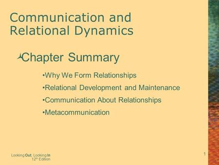 1 Communication and Relational Dynamics Looking Out, Looking In 12 th Edition  Chapter Summary Why We Form Relationships Relational Development and Maintenance.