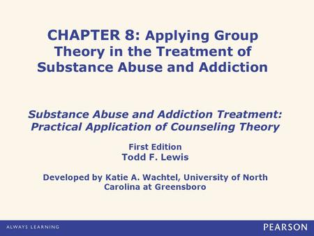 CHAPTER 8: Applying Group Theory in the Treatment of Substance Abuse and Addiction Substance Abuse and Addiction Treatment: Practical Application of Counseling.