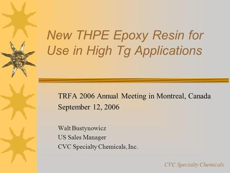 New THPE Epoxy Resin for Use in High Tg Applications TRFA 2006 Annual Meeting in Montreal, Canada September 12, 2006 Walt Bustynowicz US Sales Manager.
