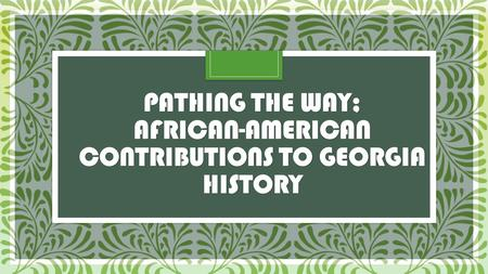PATHING THE WAY; AFRICAN-AMERICAN CONTRIBUTIONS TO GEORGIA HISTORY.