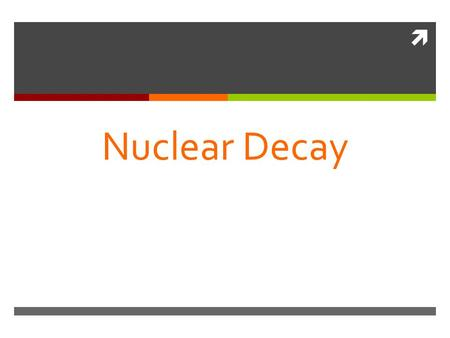  Nuclear Decay. The Atom- Review The atom consists of two parts: 1. The nucleus which contains: 2. Orbiting electrons. protons neutrons Atom of different.