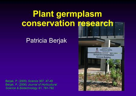 Plant germplasm conservation research Patricia Berjak Berjak, P. (2005) Science 307, 47-49 Berjak, P. (2006) Journal of Horticultural Science & Biotechnology.
