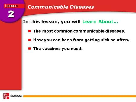 Communicable Diseases In this lesson, you will Learn About… The most common communicable diseases. How you can keep from getting sick so often. The vaccines.