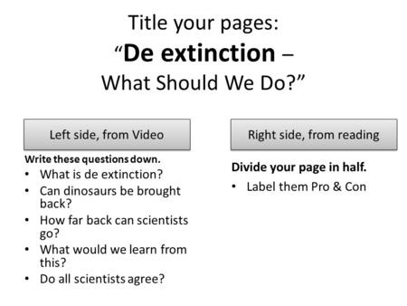 "Title your pages: "" De extinction – What Should We Do?"" Write these questions down. What is de extinction? Can dinosaurs be brought back? How far back."