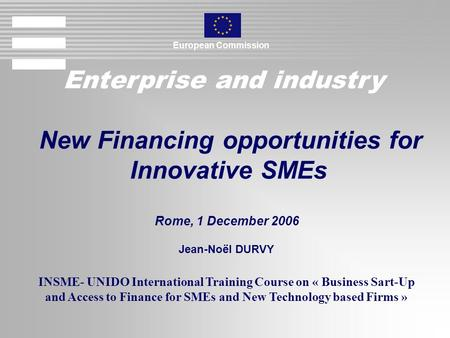 Enterprise and industry European Commission New Financing opportunities for Innovative SMEs Rome, 1 December 2006 Jean-Noël DURVY INSME- UNIDO International.
