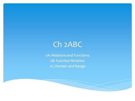 Ch 2ABC 2A: Relations and Functions 2B: Function Notation 2C: Domain and Range.