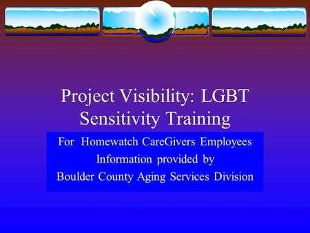 Project Visibility: LGBT Sensitivity Training For Homewatch CareGivers Employees Information provided by Boulder County Aging Services Division.
