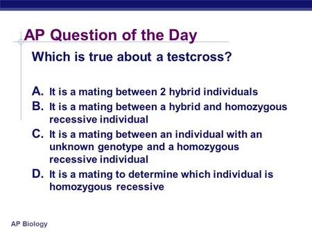 AP Biology AP Question of the Day Which is true about a testcross? A. It is a mating between 2 hybrid individuals B. It is a mating between a hybrid and.