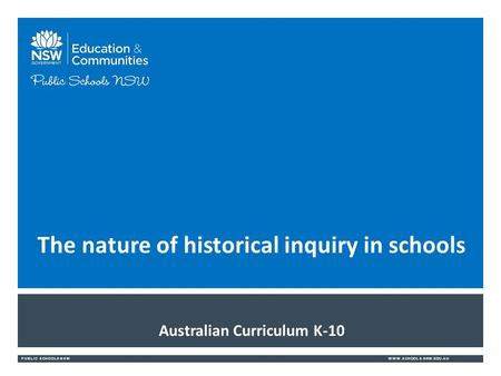 PUBLIC SCHOOLS NSWWWW.SCHOOLS.NSW.EDU.AU Australian Curriculum K-10 The nature of historical inquiry in schools.